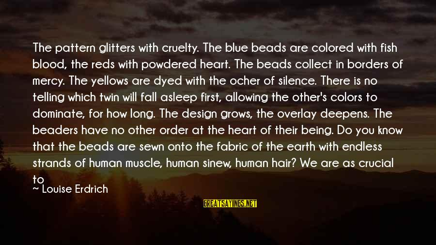 Muscle Sayings By Louise Erdrich: The pattern glitters with cruelty. The blue beads are colored with fish blood, the reds