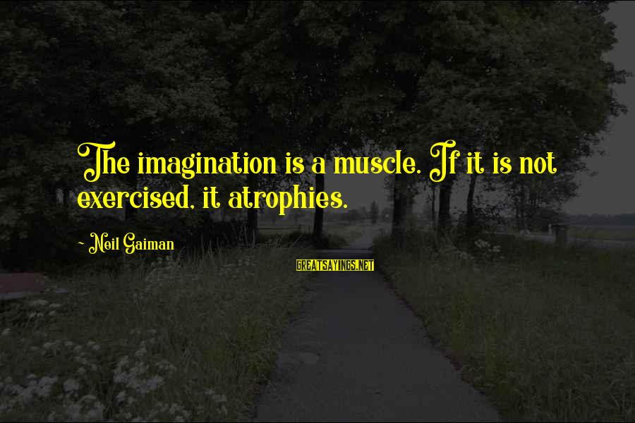 Muscle Sayings By Neil Gaiman: The imagination is a muscle. If it is not exercised, it atrophies.