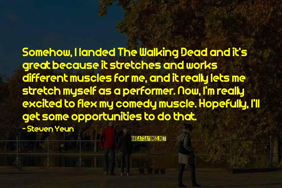 Muscle Sayings By Steven Yeun: Somehow, I landed The Walking Dead and it's great because it stretches and works different