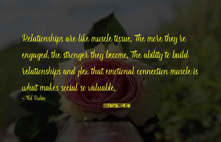Muscle Sayings By Ted Rubin: Relationships are like muscle tissue. The more they're engaged, the stronger they become. The ability