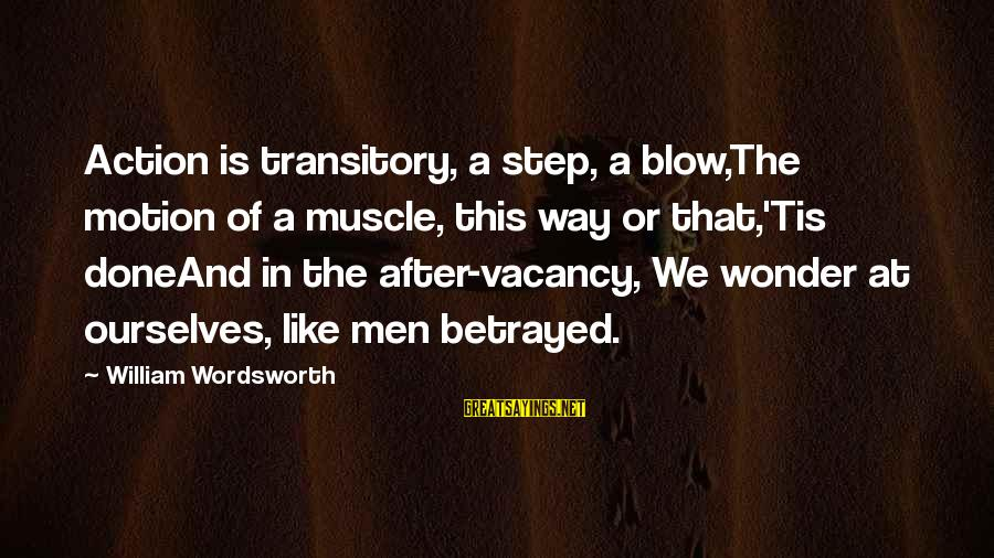 Muscle Sayings By William Wordsworth: Action is transitory, a step, a blow,The motion of a muscle, this way or that,'Tis
