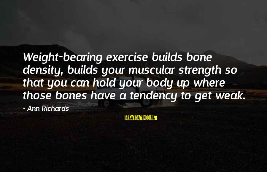 Muscular Strength Sayings By Ann Richards: Weight-bearing exercise builds bone density, builds your muscular strength so that you can hold your