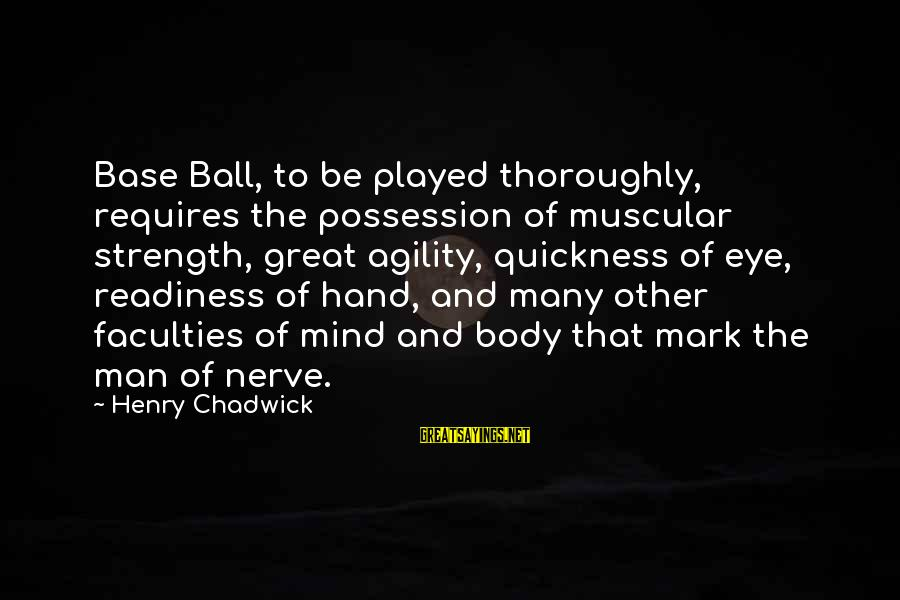 Muscular Strength Sayings By Henry Chadwick: Base Ball, to be played thoroughly, requires the possession of muscular strength, great agility, quickness
