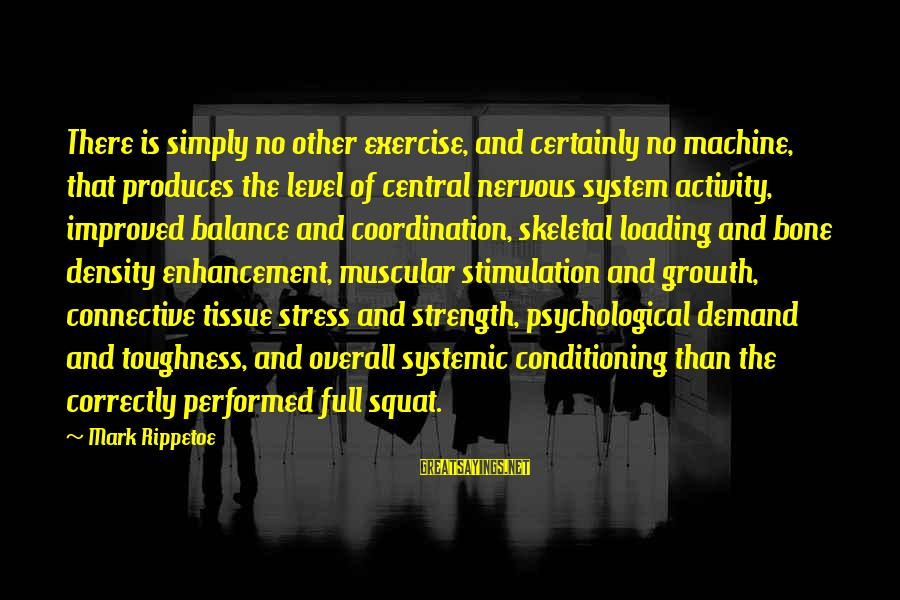 Muscular Strength Sayings By Mark Rippetoe: There is simply no other exercise, and certainly no machine, that produces the level of