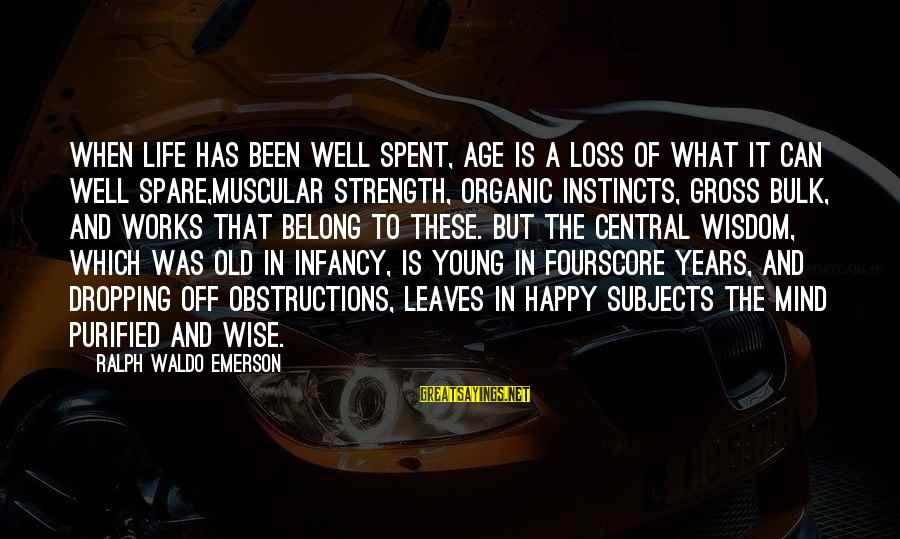 Muscular Strength Sayings By Ralph Waldo Emerson: When life has been well spent, age is a loss of what it can well