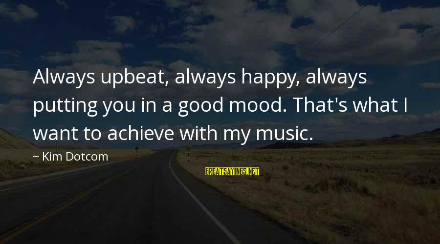 Music Putting You In A Good Mood Sayings By Kim Dotcom: Always upbeat, always happy, always putting you in a good mood. That's what I want