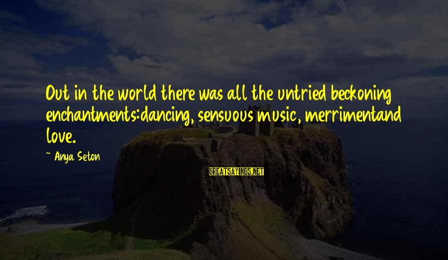 Music Quotes And Sayings By Anya Seton: Out in the world there was all the untried beckoning enchantments:dancing, sensuous music, merrimentand love.