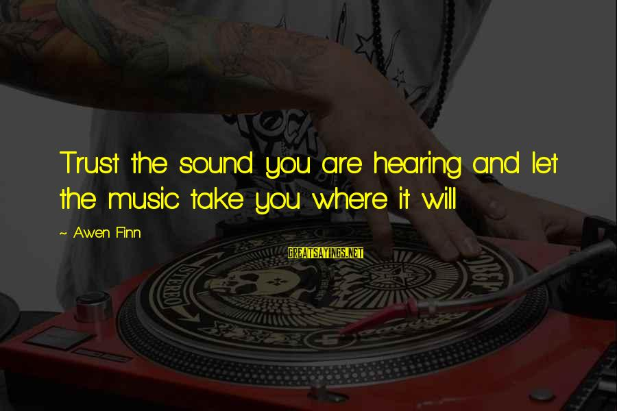 Music Quotes And Sayings By Awen Finn: Trust the sound you are hearing and let the music take you where it will