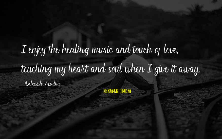 Music Quotes And Sayings By Debasish Mridha: I enjoy the healing music and touch of love, touching my heart and soul when