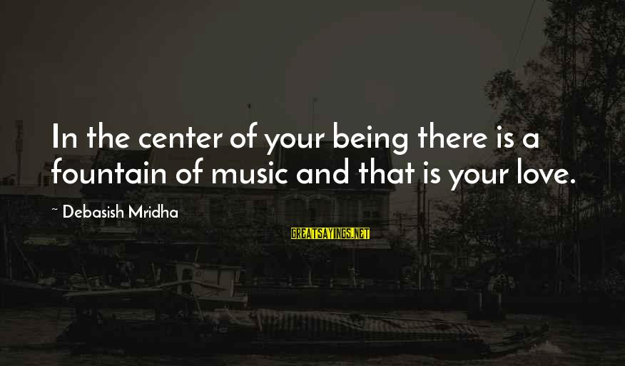 Music Quotes And Sayings By Debasish Mridha: In the center of your being there is a fountain of music and that is