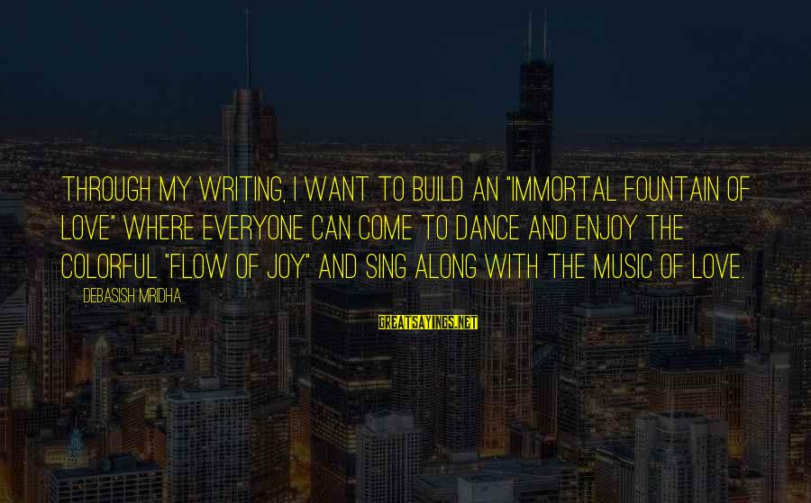 "Music Quotes And Sayings By Debasish Mridha: Through my writing, I want to build an ""immortal fountain of love"" where everyone can"