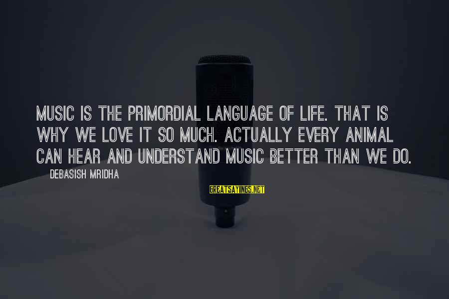 Music Quotes And Sayings By Debasish Mridha: Music is the primordial language of life. That is why we love it so much.
