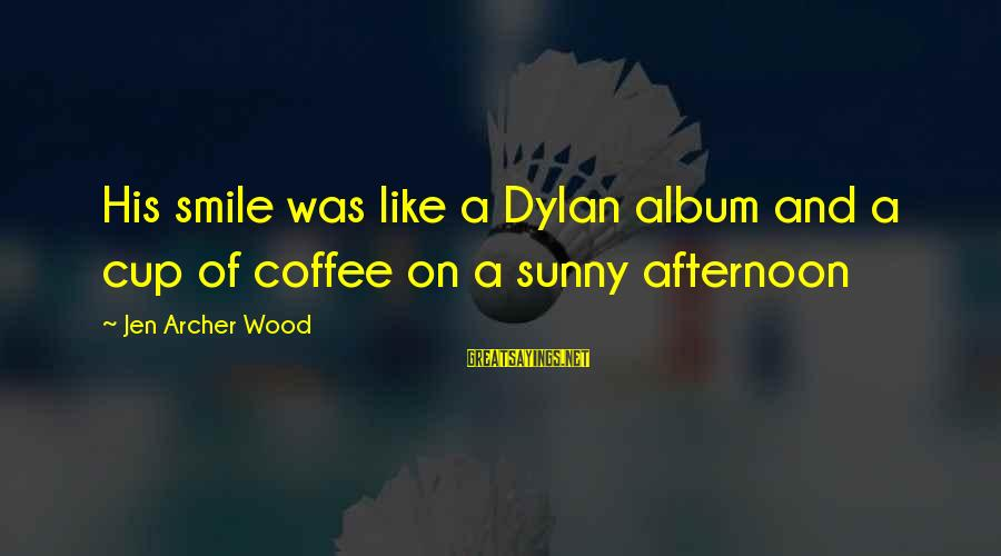 Music Quotes And Sayings By Jen Archer Wood: His smile was like a Dylan album and a cup of coffee on a sunny