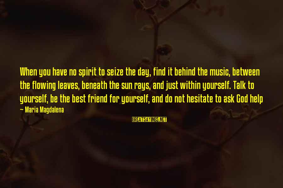 Music Quotes And Sayings By Maria Magdalena: When you have no spirit to seize the day, find it behind the music, between