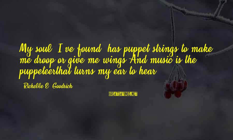 Music Quotes And Sayings By Richelle E. Goodrich: My soul, I've found, has puppet strings to make me droop or give me wings.And