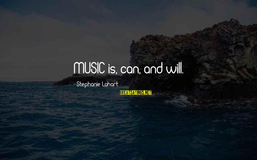 Music Quotes And Sayings By Stephanie Lahart: MUSIC is, can, and will.