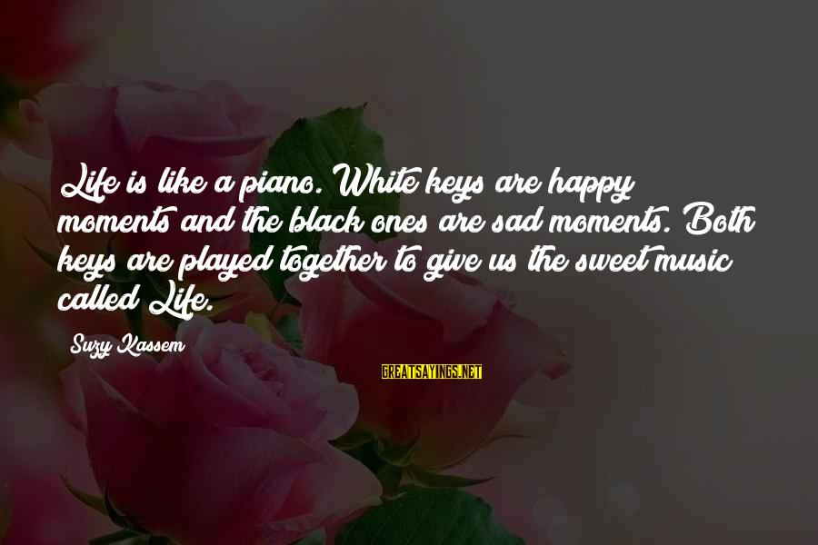 Music Quotes And Sayings By Suzy Kassem: Life is like a piano. White keys are happy moments and the black ones are