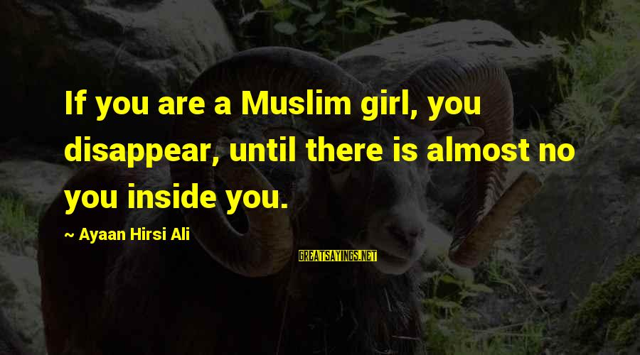Muslim Girl Sayings By Ayaan Hirsi Ali: If you are a Muslim girl, you disappear, until there is almost no you inside