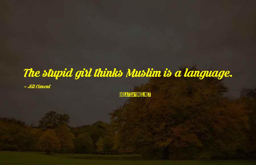 Muslim Girl Sayings By Jill Ciment: The stupid girl thinks Muslim is a language.