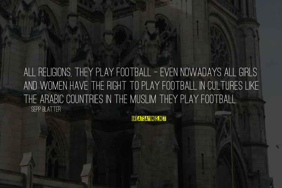 Muslim Girl Sayings By Sepp Blatter: All religions, they play football - even nowadays all girls and women have the right
