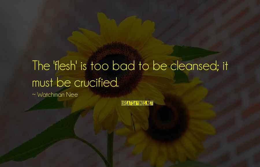 Muslim Girl Sayings By Watchman Nee: The 'flesh' is too bad to be cleansed; it must be crucified.