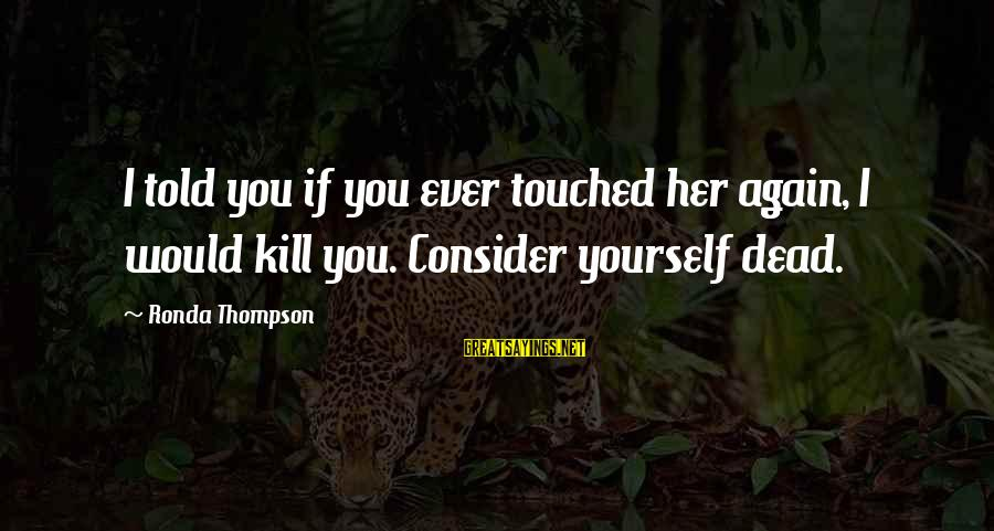Must Be Nice To Be Perfect Sayings By Ronda Thompson: I told you if you ever touched her again, I would kill you. Consider yourself