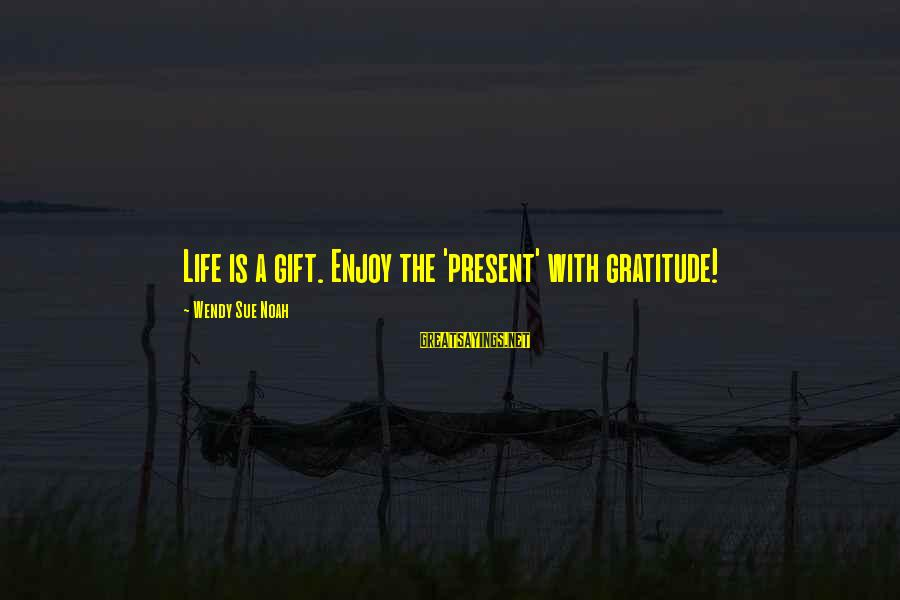 Must Be Nice To Be Perfect Sayings By Wendy Sue Noah: Life is a gift. Enjoy the 'present' with gratitude!