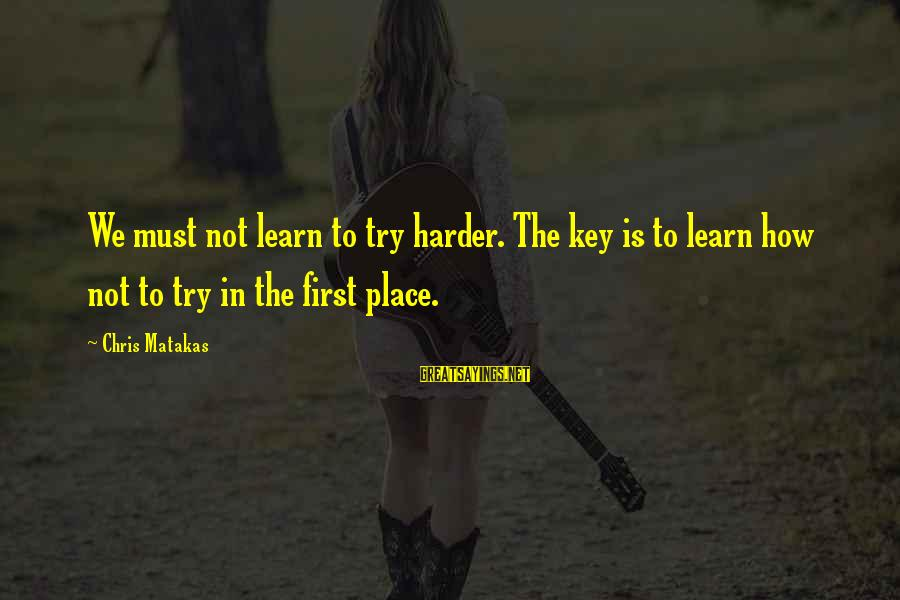 Must Try Harder Sayings By Chris Matakas: We must not learn to try harder. The key is to learn how not to