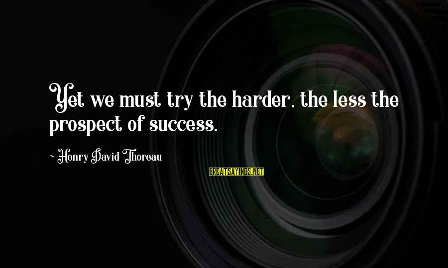 Must Try Harder Sayings By Henry David Thoreau: Yet we must try the harder, the less the prospect of success.