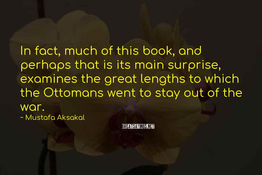 Mustafa Aksakal Sayings: In fact, much of this book, and perhaps that is its main surprise, examines the