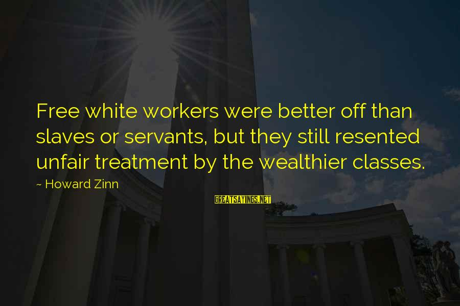 Mustansar Hussain Tarar Sayings By Howard Zinn: Free white workers were better off than slaves or servants, but they still resented unfair