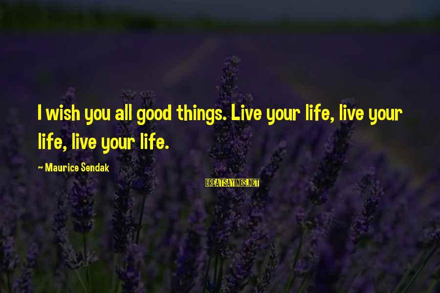 Mustansar Hussain Tarar Sayings By Maurice Sendak: I wish you all good things. Live your life, live your life, live your life.