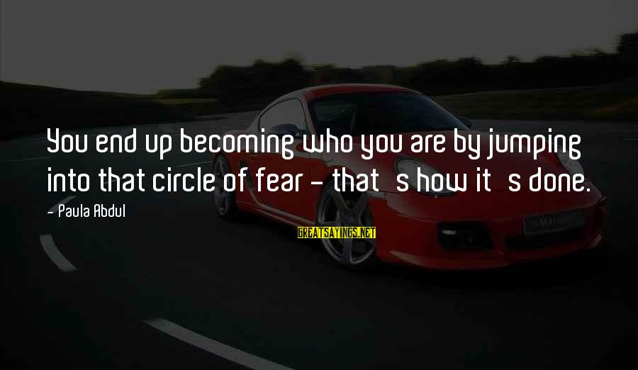 Mutam Sayings By Paula Abdul: You end up becoming who you are by jumping into that circle of fear -