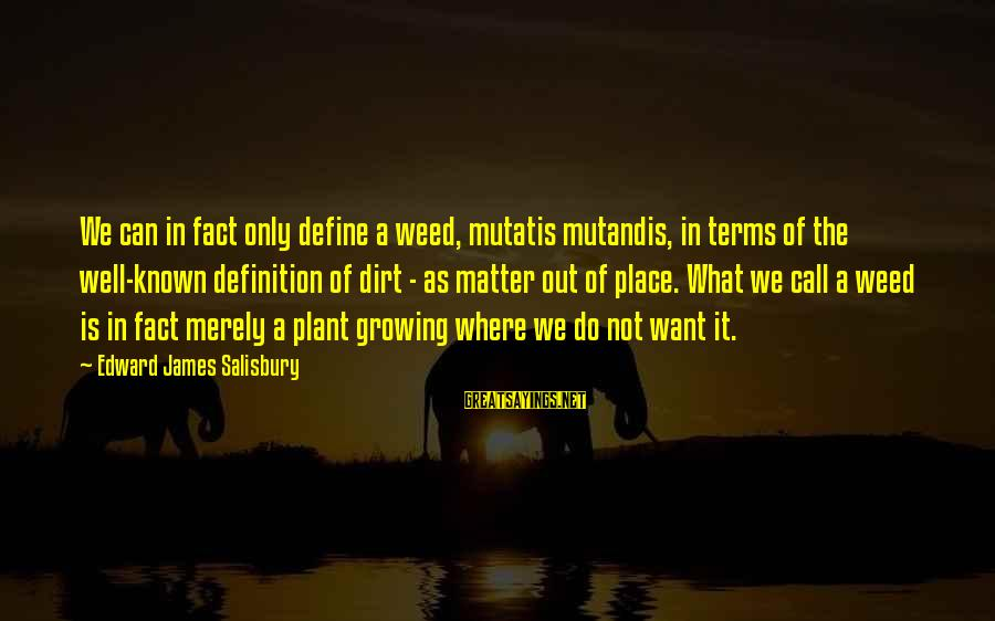 Mutatis Sayings By Edward James Salisbury: We can in fact only define a weed, mutatis mutandis, in terms of the well-known