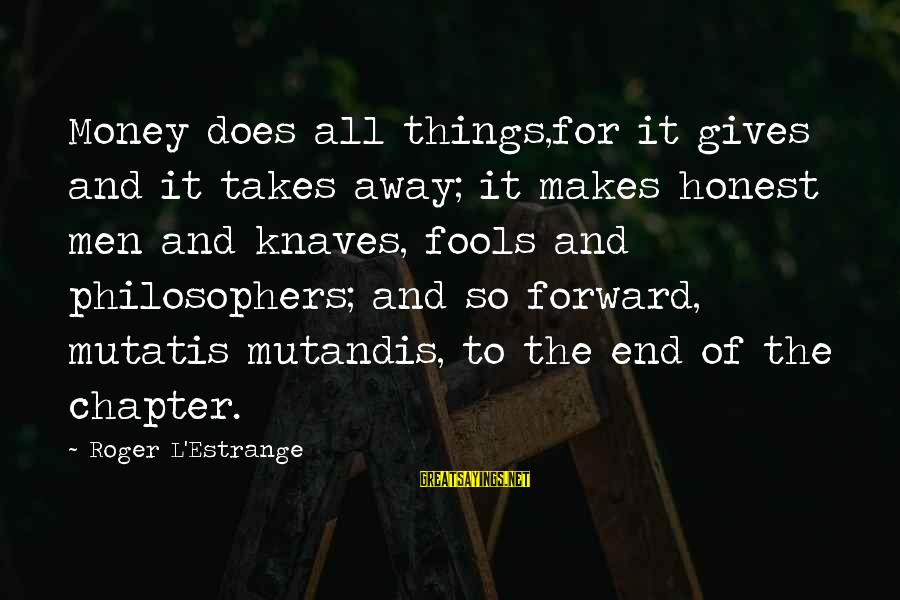 Mutatis Sayings By Roger L'Estrange: Money does all things,for it gives and it takes away; it makes honest men and