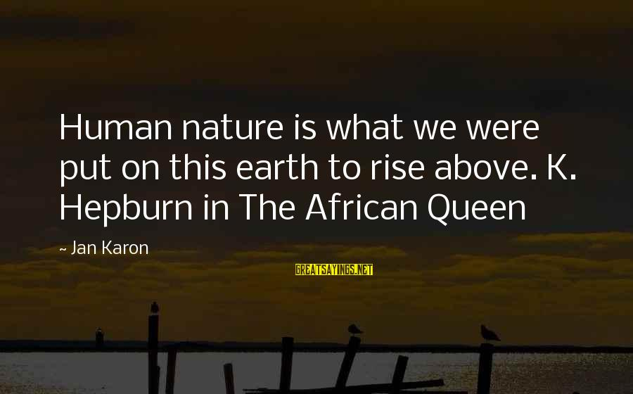 My African Queen Sayings By Jan Karon: Human nature is what we were put on this earth to rise above. K. Hepburn
