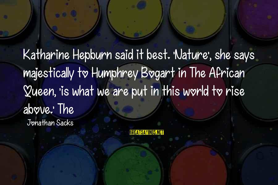 My African Queen Sayings By Jonathan Sacks: Katharine Hepburn said it best. 'Nature', she says majestically to Humphrey Bogart in The African