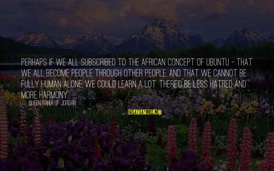 My African Queen Sayings By Queen Rania Of Jordan: Perhaps if we all subscribed to the African concept of Ubuntu - that we all