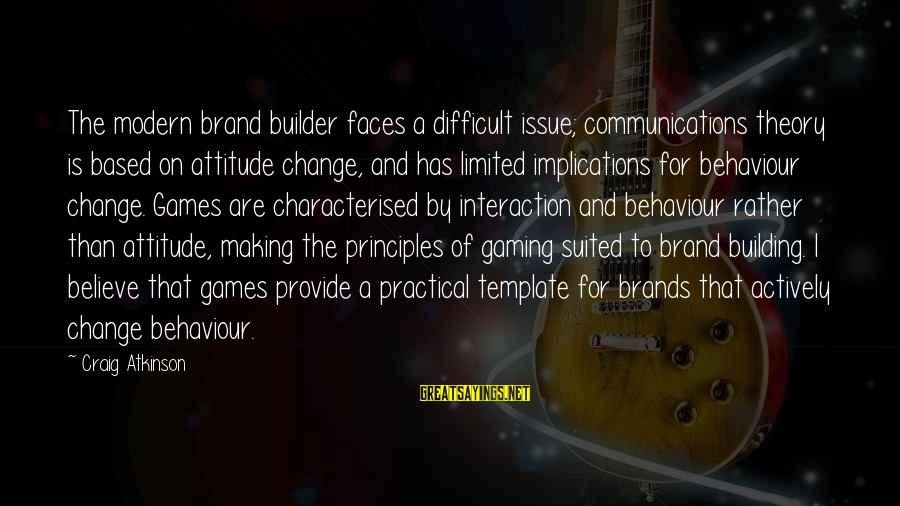 My Attitude Based Sayings By Craig Atkinson: The modern brand builder faces a difficult issue; communications theory is based on attitude change,