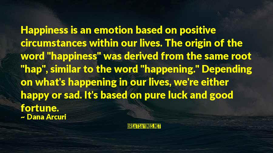 My Attitude Based Sayings By Dana Arcuri: Happiness is an emotion based on positive circumstances within our lives. The origin of the
