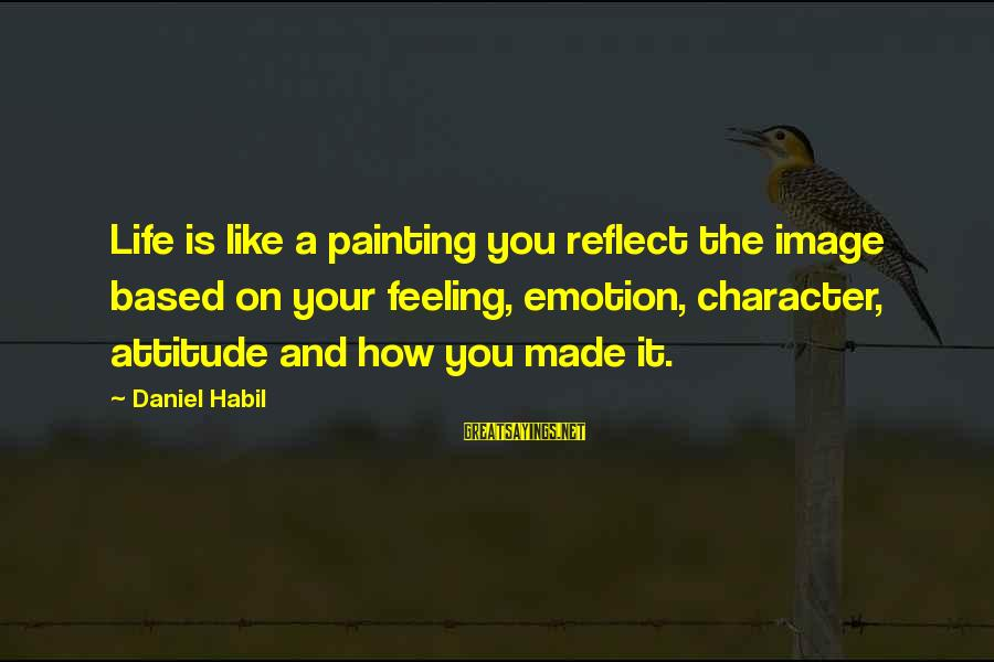 My Attitude Based Sayings By Daniel Habil: Life is like a painting you reflect the image based on your feeling, emotion, character,