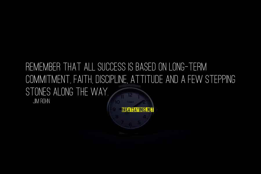 My Attitude Based Sayings By Jim Rohn: Remember that all success is based on long-term commitment, faith, discipline, attitude and a few