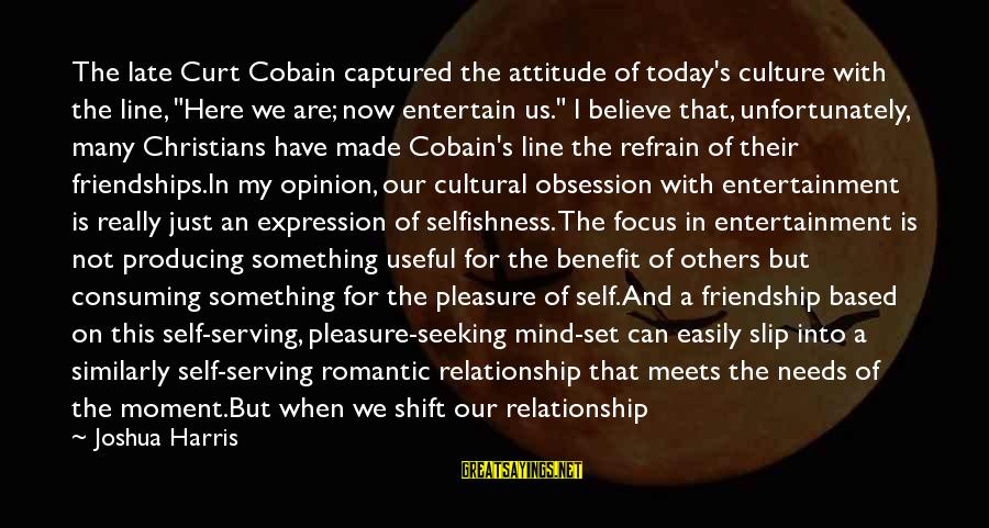 "My Attitude Based Sayings By Joshua Harris: The late Curt Cobain captured the attitude of today's culture with the line, ""Here we"