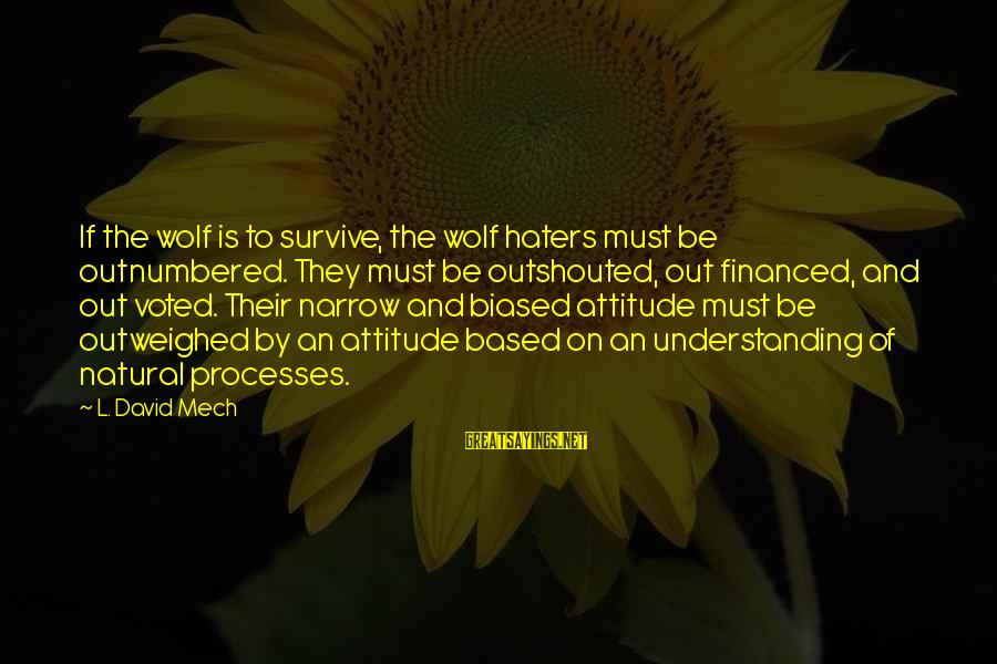 My Attitude Based Sayings By L. David Mech: If the wolf is to survive, the wolf haters must be outnumbered. They must be