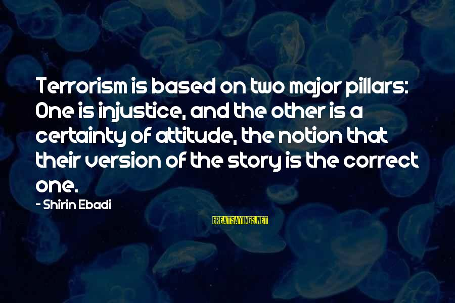 My Attitude Based Sayings By Shirin Ebadi: Terrorism is based on two major pillars: One is injustice, and the other is a