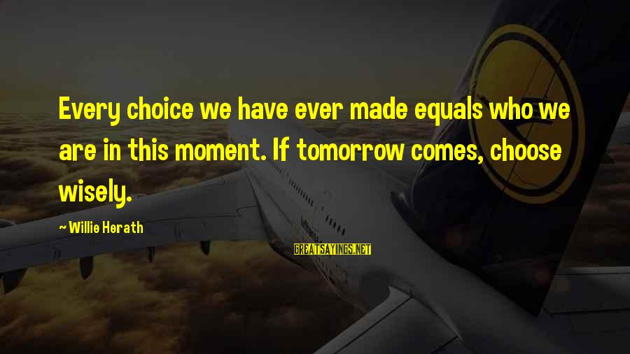 My Attitude Based Sayings By Willie Herath: Every choice we have ever made equals who we are in this moment. If tomorrow