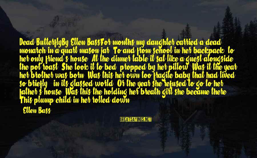 My Baby Is My Best Friend Sayings By Ellen Bass: Dead ButterflyBy Ellen BassFor months my daughter carried a dead monarch in a quart mason