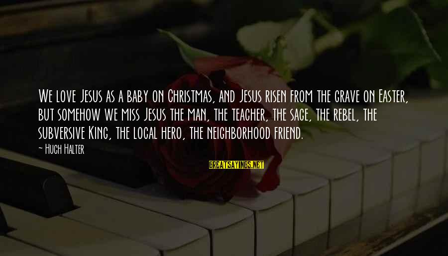 My Baby Is My Best Friend Sayings By Hugh Halter: We love Jesus as a baby on Christmas, and Jesus risen from the grave on