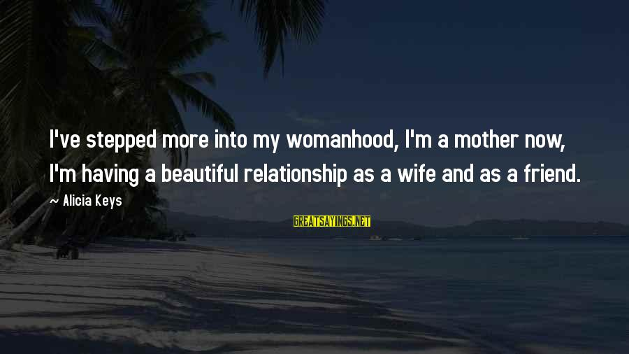My Beautiful Wife Sayings By Alicia Keys: I've stepped more into my womanhood, I'm a mother now, I'm having a beautiful relationship