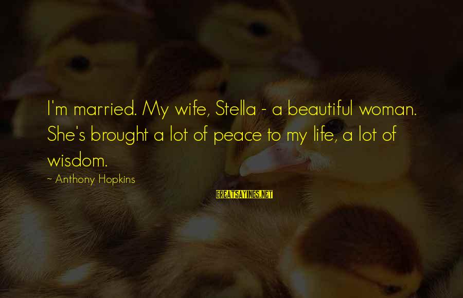 My Beautiful Wife Sayings By Anthony Hopkins: I'm married. My wife, Stella - a beautiful woman. She's brought a lot of peace